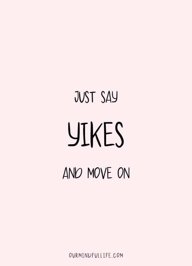 Just say YIKES and move on. -  Cheerful Encouragement Quotes To Keep Your Chin Up - ourmindfullife.com