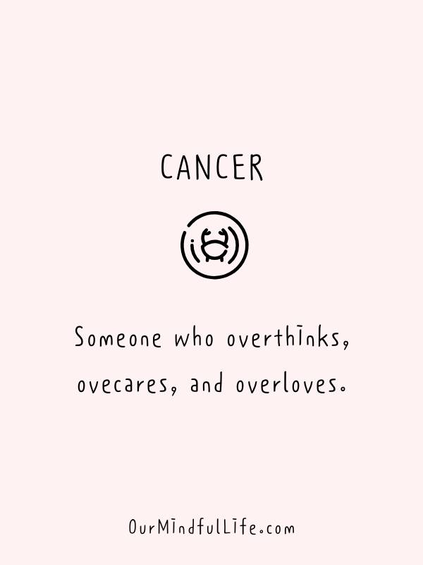 Cancerian: Someone who overthinks, ovecares, and overloves. - Funny and savage Cancerian quotes - ourmindfullife.com