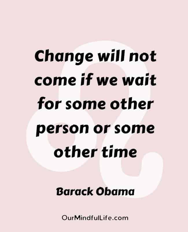 Change will not come if we wait for some other person or some other time.  – Barack Obama- Inspiring Leo quotes from celebrities- OurMindfulLife.com