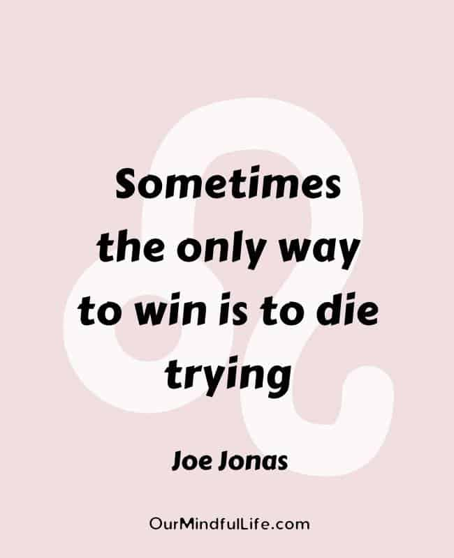 Sometimes the only way to win is to die trying. – Joe Jonas- Inspiring Leo quotes from celebrities- OurMindfulLife.com