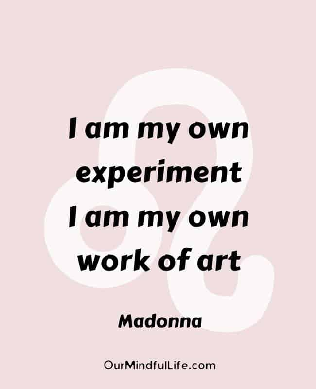 I am my own experiment. I am my own work of art.  - Madonna- Inspiring Leo quotes from celebrities- OurMindfulLife.com