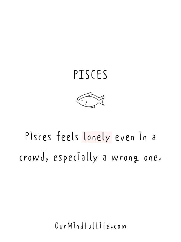 Pisces feels lonely even in a crowd, especially the wrong one. -Relatable Pisces quotes and sayings - OurMindfulLife.com