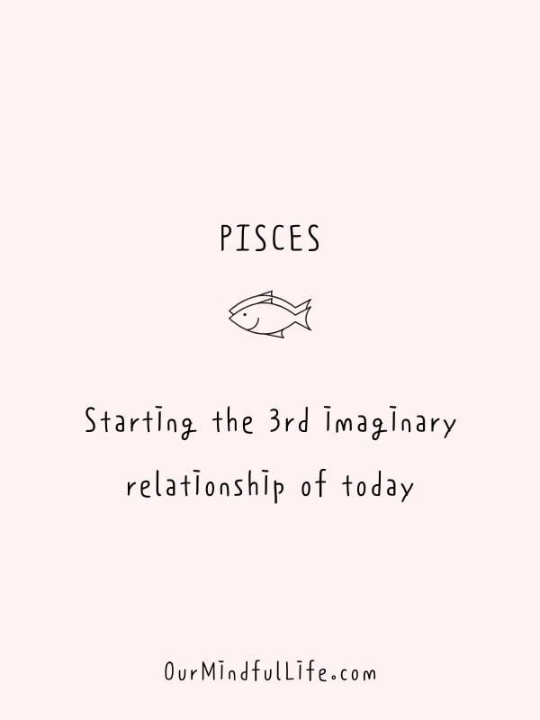 Pisces be like: Starting the 3rd imaginary relationship of today. - Funny or savage Pisces quotes and sayings - OurMindfulLife.com