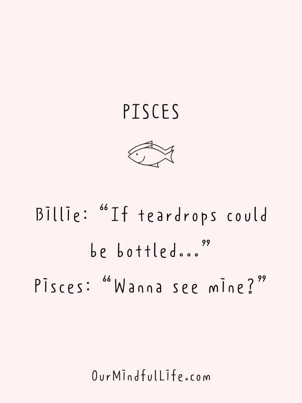 "Billie: ""If teardrops could be bottled..."" Pisces: ""Wanna see mine?"" - Funny or savage Pisces quotes and sayings - OurMindfulLife.com"