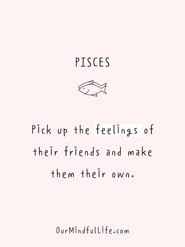 Pick up the feelings of their friends and make them their own - Funny or savage Pisces quotes and sayings - OurMindfulLife.com