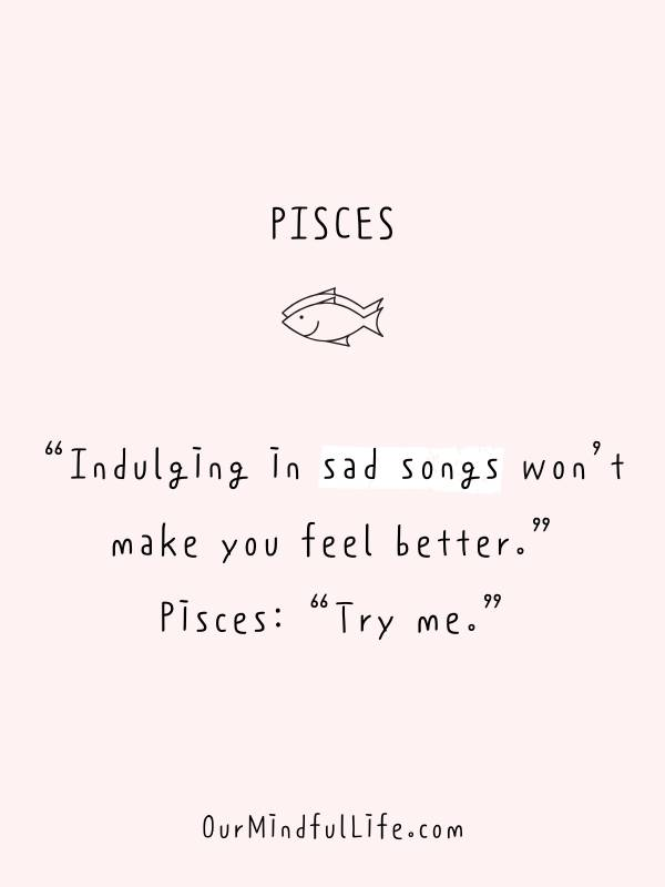 """Indulging in sad songs won't make you feel better.""  Pisces: ""Try me."" - Funny or savage Pisces quotes and sayings - OurMindfulLife.com"