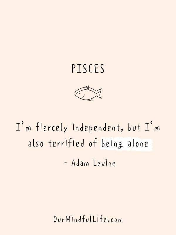 I'm fiercely independent, but I'm also terrified of being alone. - Adam Levine- Inspiring quotes from Pisces celebrities - OurMindfulLife.com