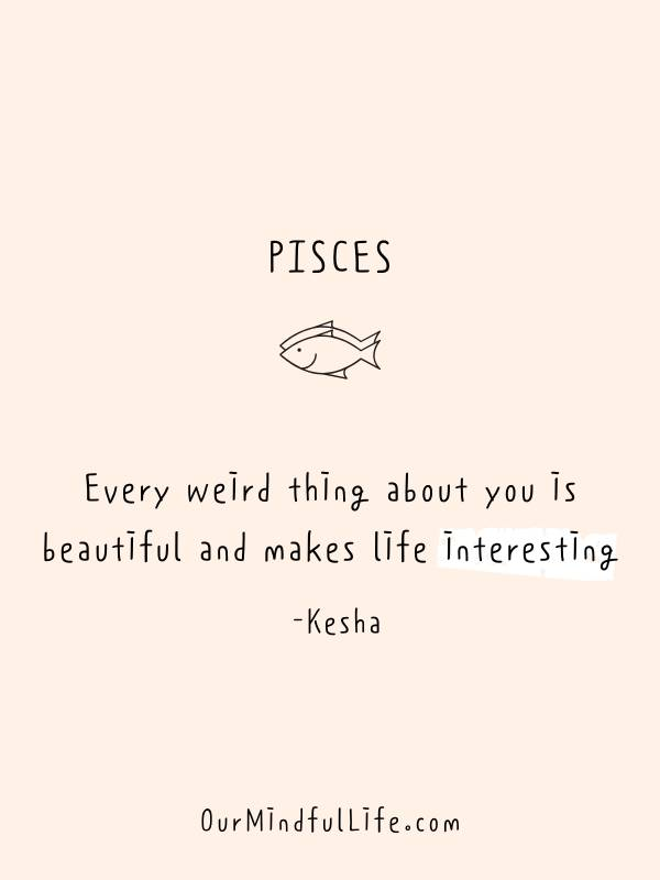 Every weird thing about you is beautiful and makes life interesting. - Kesha - Inspiring quotes from Pisces celebrities - OurMindfulLife.com