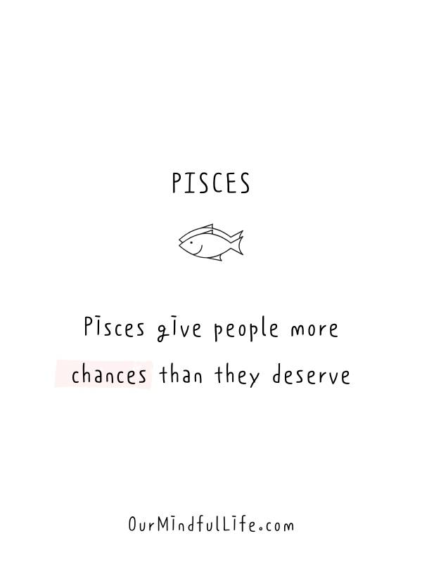 Pisces give people more chances than they deserve. -Relatable Pisces quotes and sayings - OurMindfulLife.com