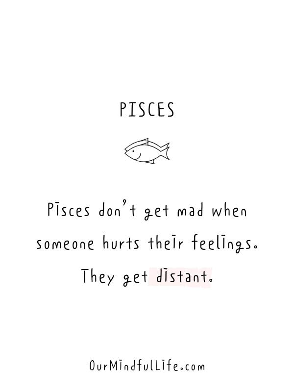 Pisces don't get mad when someone hurts their feelings. They get distant. -Relatable Pisces quotes and sayings - OurMindfulLife.com