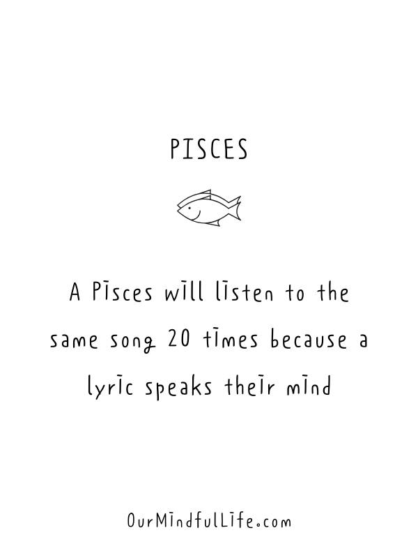 A Pisces will listen to the same song 20 times because a lyric speaks their mind. -Relatable Pisces quotes and sayings - OurMindfulLife.com