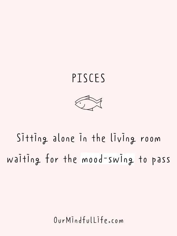 Pisces be like: Sitting alone in the living room waiting for the moodswing to pass. - Funny or savage Pisces quotes and sayings - OurMindfulLife.com