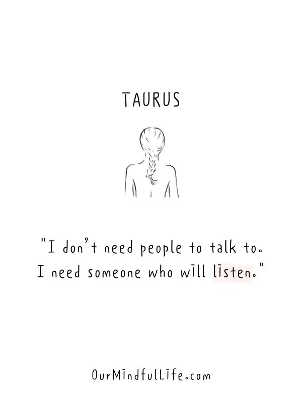 I don't need people to talk to. I need someone who will listen.- Honest and funny Taurus quotes - OurmIndfulLife.com