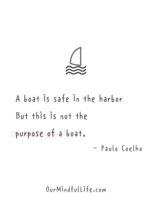 A boat is safe in the harbor. But this is not the purpose of a boat.  – Paulo Coelho -  Cheerful Encouragement Quotes To Keep Your Chin Up - ourmindfullife.com