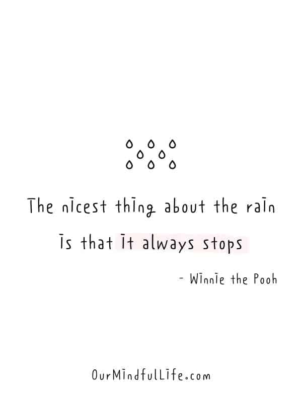 The nicest thing about the rain is that it always stops.  – Winnie the Pooh -  Cheerful Encouragement Quotes To Keep Your Chin Up - ourmindfullife.com