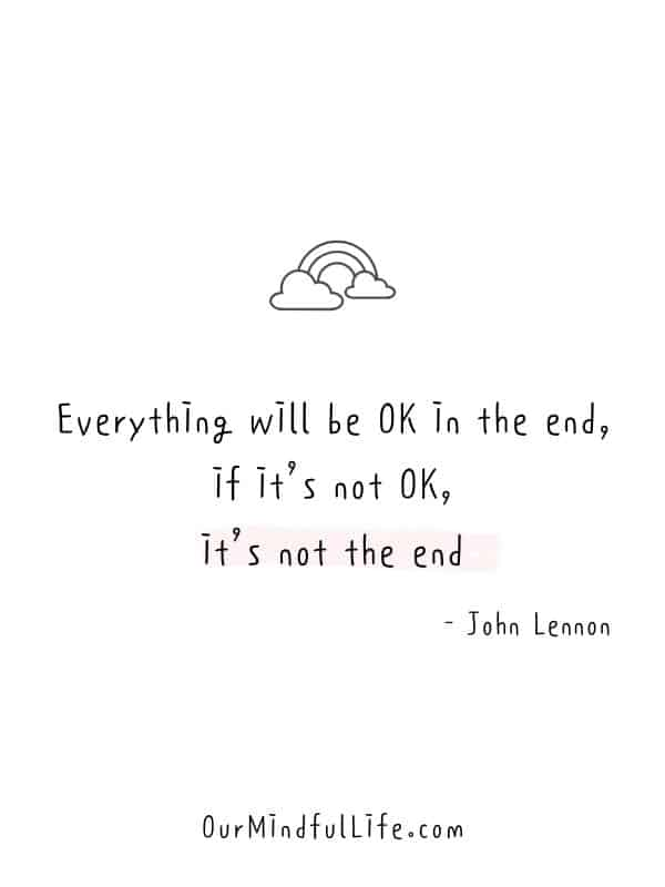 Everything will be OK in the end, if it's not OK, it's not the end.  - John Lennon -  Cheerful Encouragement Quotes To Keep Your Chin Up - ourmindfullife.com