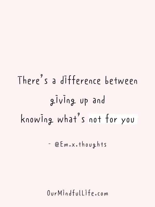 There's a difference between giving up and knowing what's not for you.  – @Em.x.thoughts -  Cheerful Encouragement Quotes To Keep Your Chin Up - ourmindfullife.com