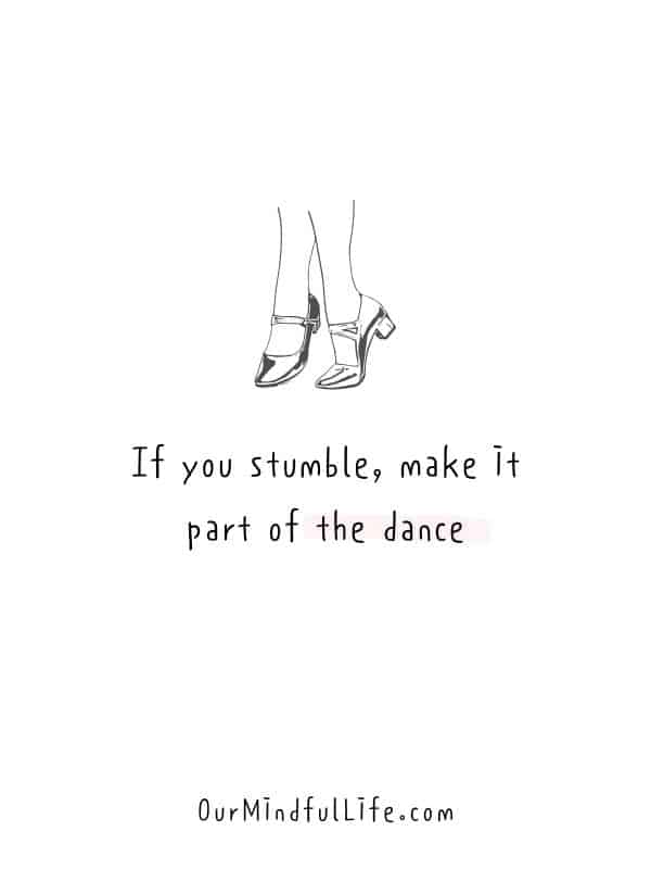If you stumble, make it part of the dance.-  Cheerful Encouragement Quotes To Keep Your Chin Up - ourmindfullife.com
