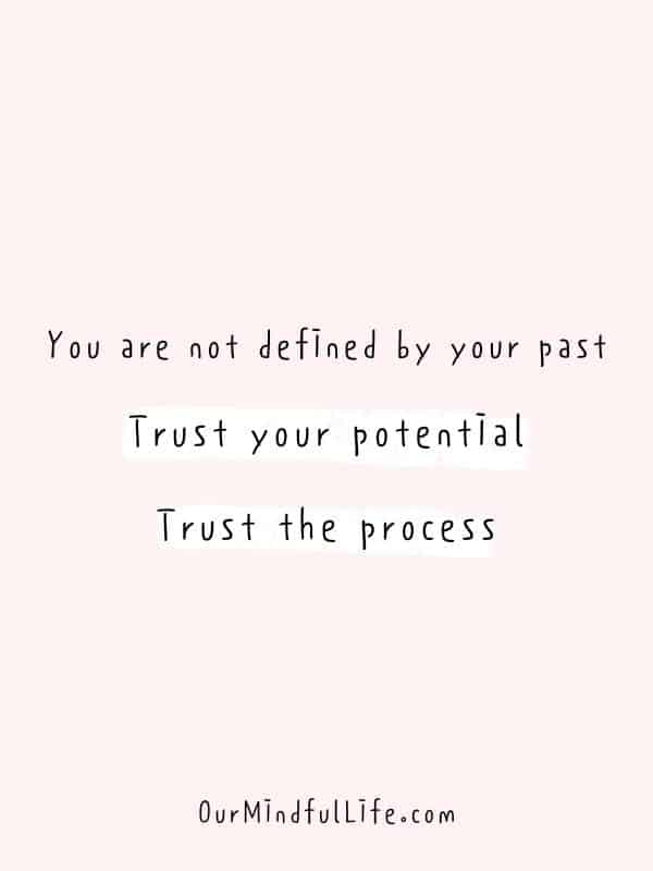 You are not defined by your past.  Trust your potential. Trust the process.-  Cheerful Encouragement Quotes To Keep Your Chin Up - ourmindfullife.com