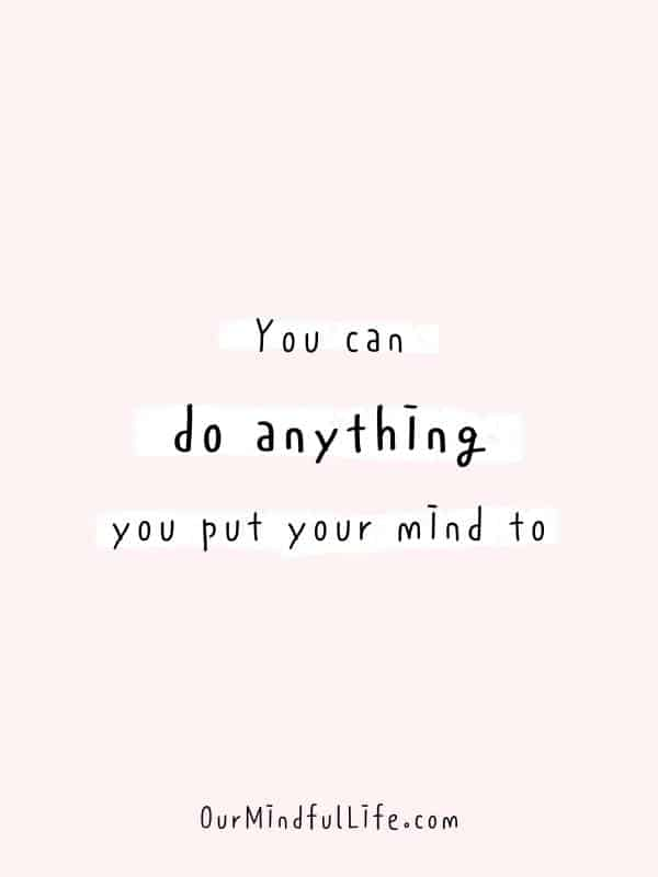 You can do anything you put your mind to. -  Cheerful Encouragement Quotes To Keep Your Chin Up - ourmindfullife.com