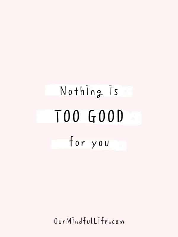 Nothing is too good for you.  -  Cheerful Encouragement Quotes To Keep Your Chin Up - ourmindfullife.com