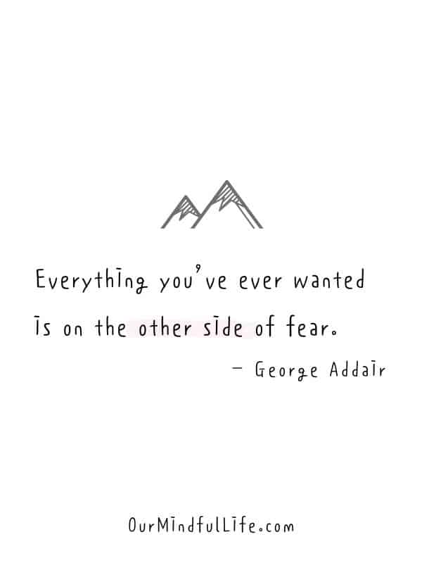Everything you've ever wanted is on the other side of fear. – George Addair -  Cheerful Encouragement Quotes To Keep Your Chin Up - ourmindfullife.com