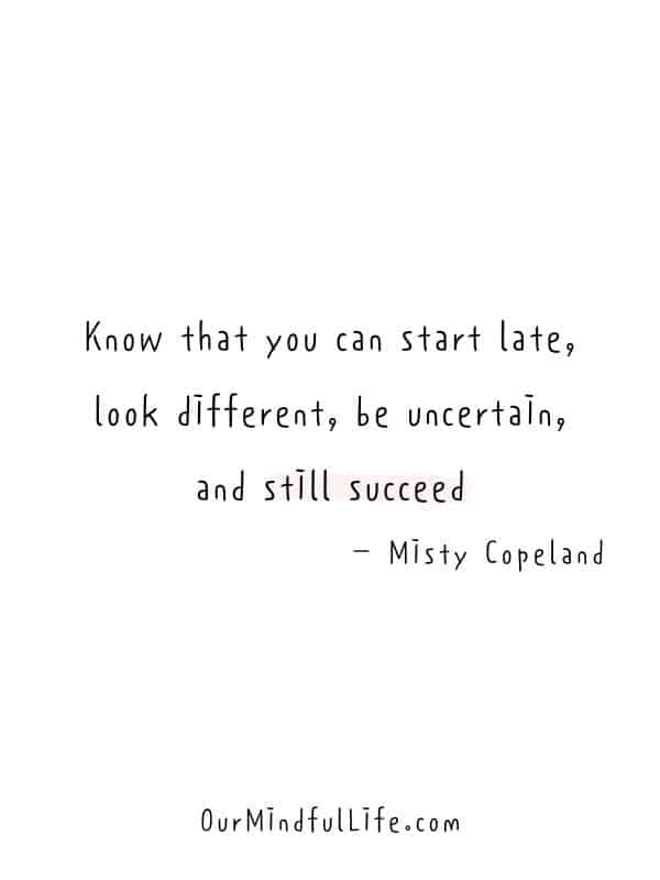 Know that you can start late, look different, be uncertain, and still succeed.  – Misty Copeland -  Cheerful Encouragement Quotes To Keep Your Chin Up - ourmindfullife.com