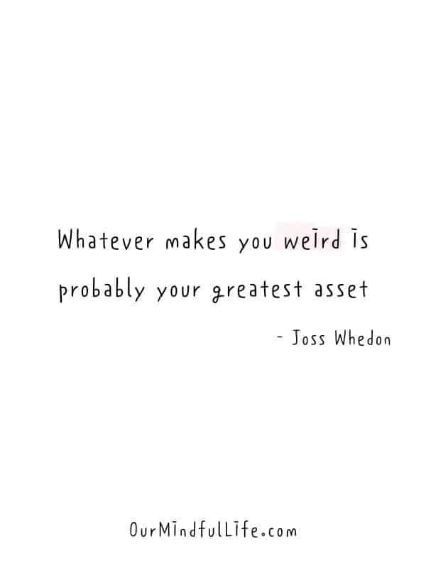 Whatever makes you weird is probably your greatest asset.  - Joss Whedon -  Cheerful Encouragement Quotes To Keep Your Chin Up - ourmindfullife.com