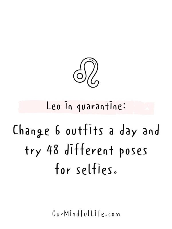 Leo in quarantine: Change 6 outfits a day and try 48 different poses for selfies. - Relatable, funny and savage Leo quotes about Leo facts and problems - OurMindfulLife.com