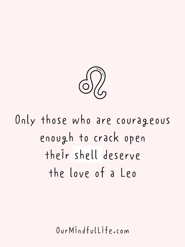 Only those who are courageous enough to crack open their shell deserve the love of a Leo - Relatable, funny and savage Leo quotes about Leo facts and problems - OurMindfulLife.com