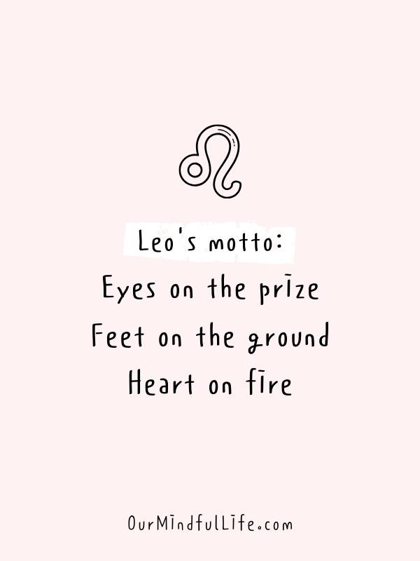Leo's motto: Eyes on the prize. Feet on the ground. Heart on fire - Relatable, funny and savage Leo quotes about Leo facts and problems - OurMindfulLife.com