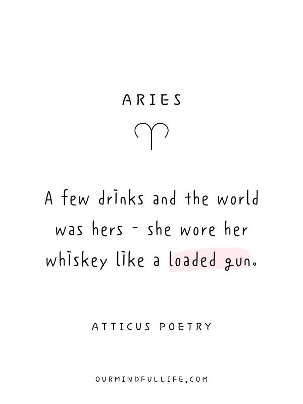 Aries: A few drinks and the world was hers— she wore her whiskey like a loaded gun.- Beautiful Atticus Poems For Each Astrology Sign- ourmindfullife.com