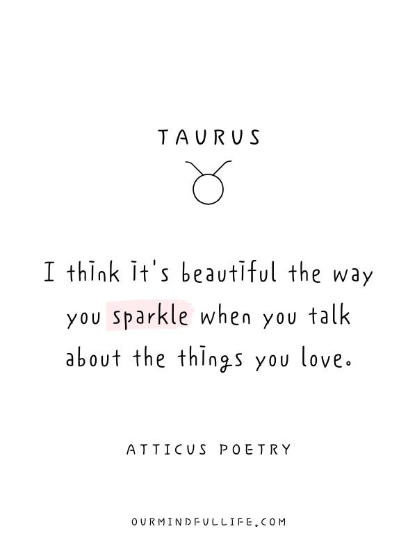 Taurus: I think it's beautiful the way you sparkle when you talk about the things you love. - Beautiful Atticus Poems For Each Astrology Sign- ourmindfullife.com