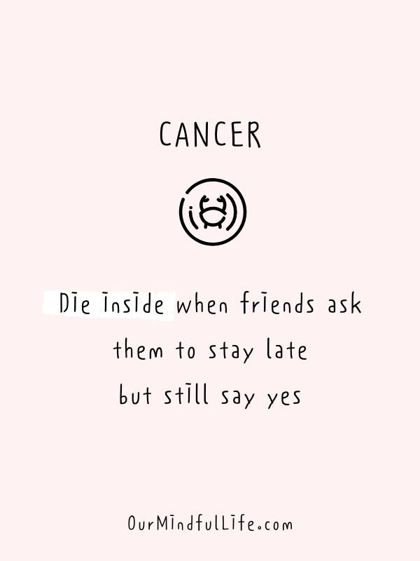Cancer die inside when friends ask them to stay late but still say yes. - Funny and savage Cancerian quotes - ourmindfullife.com