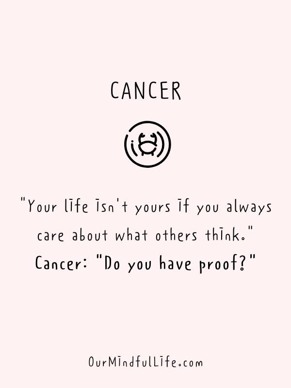Your life isn't yours if you always care about what others think - Funny and savage Cancerian quotes - ourmindfullife.com