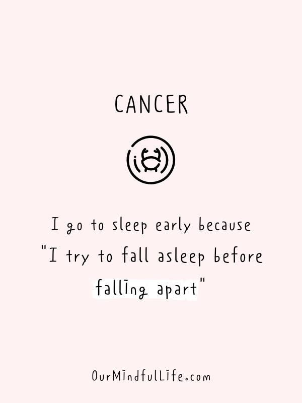 I go to sleep early because I try to fall asleep before falling apart. - Funny and savage Cancerian quotes - ourmindfullife.com