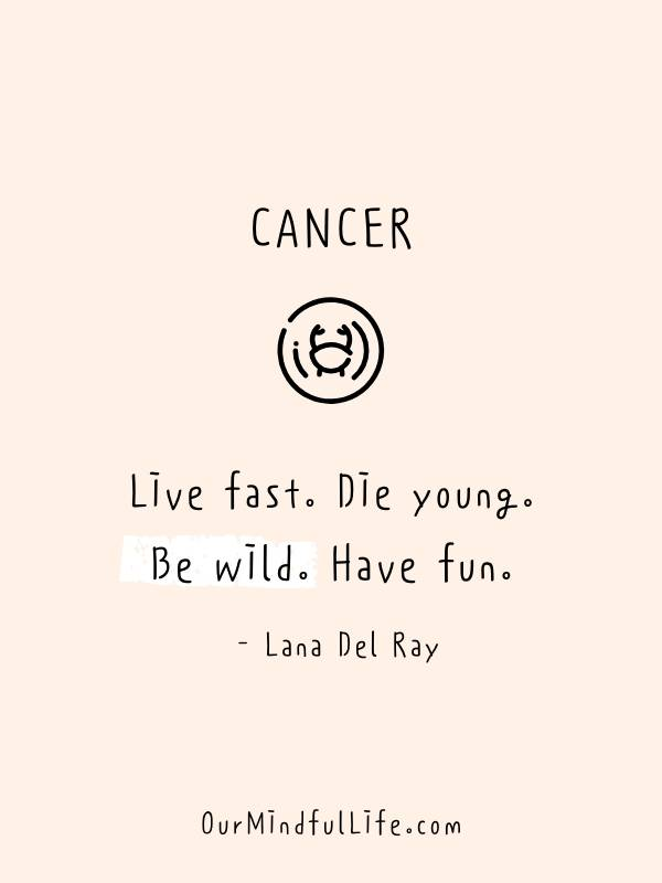 Live fast. Die young. Be wild. Have fun.  - Lana Del Ray - inspiring quotes from famous Cancerian -ourmindfullife.com