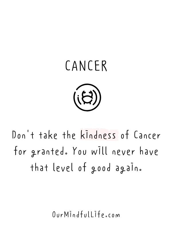 Don't take the kindness of a Cancer for granted. You will never have that level of good again. -Relatable Cancer sign quotes and cancerian sayings- ourmindfullife.com