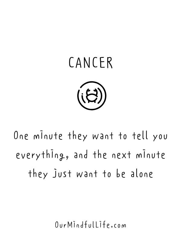 One minute they want to tell you everything, and the next minute they just want to be alone.  -Relatable Cancer sign quotes and cancerian sayings- ourmindfullife.com
