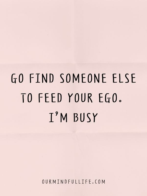 Go find someone else to feed your ego. I'm busy.