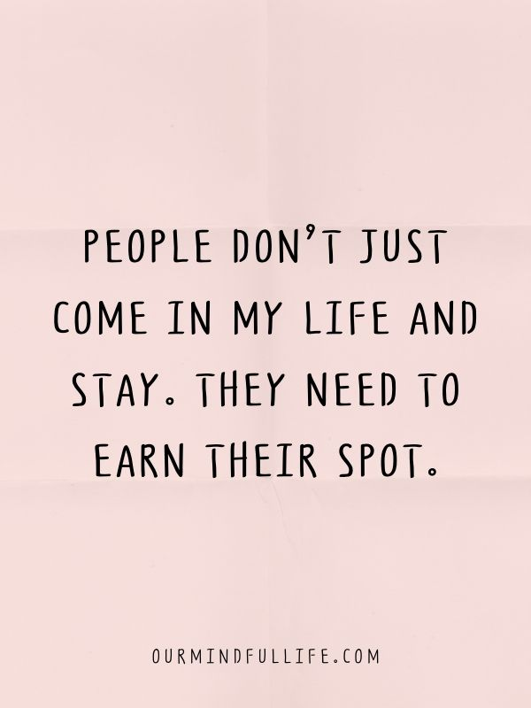 People don't just come in my life and stay. They need to earn their spot.
