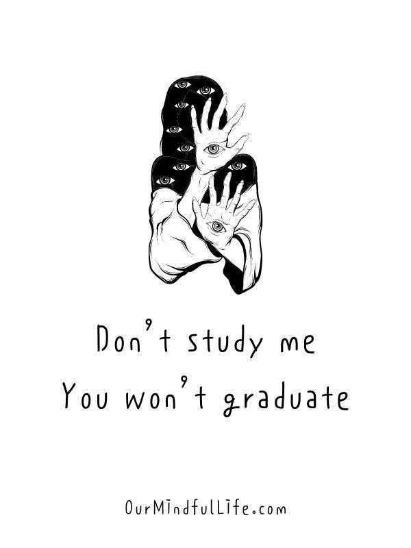 Don't study me. You won't graduate.