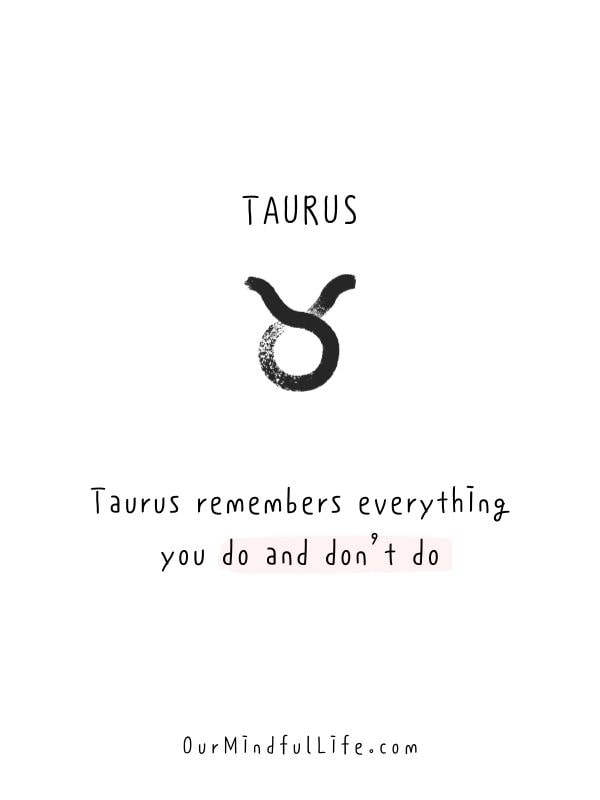 Taurus remembers everything you do and don't do.