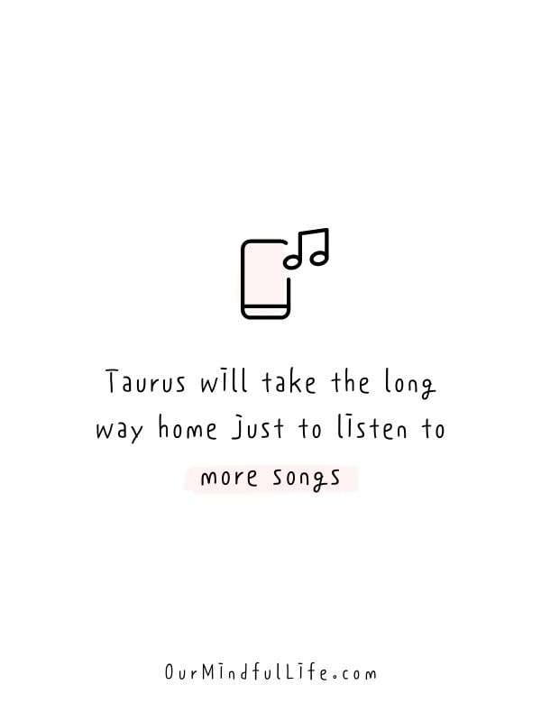 Taurus will take the long way home just to listen to more songs. - Relatable quotes about Taurus facts