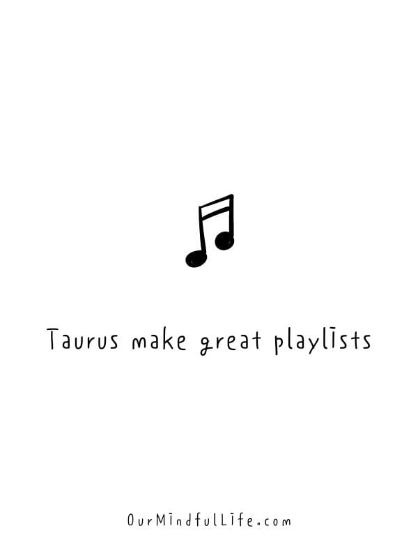 Taurus make great playlists.- Relatable quotes about Taurus facts