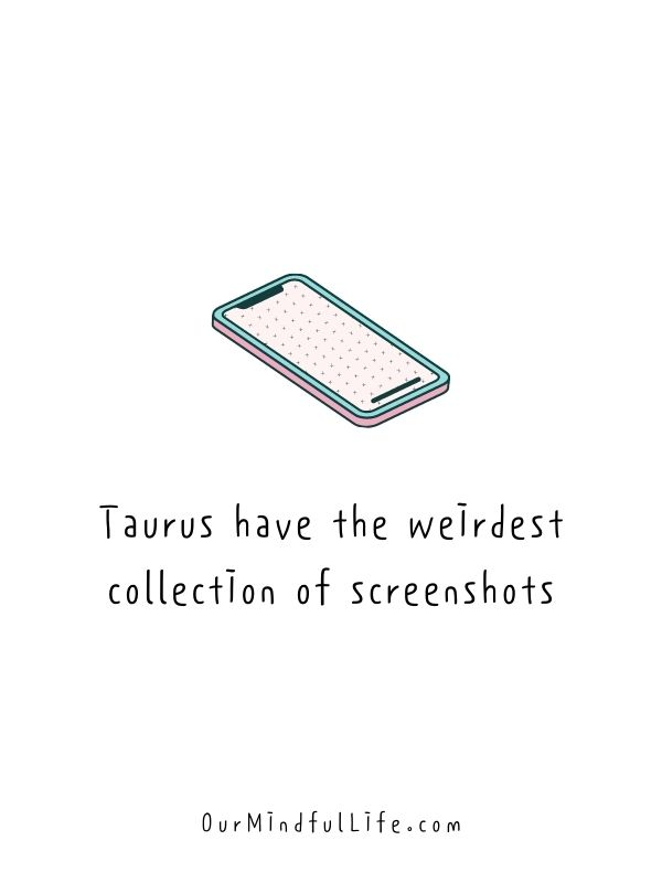 Taurus have the weirdest collection of screenshots.- Relatable quotes about Taurus facts