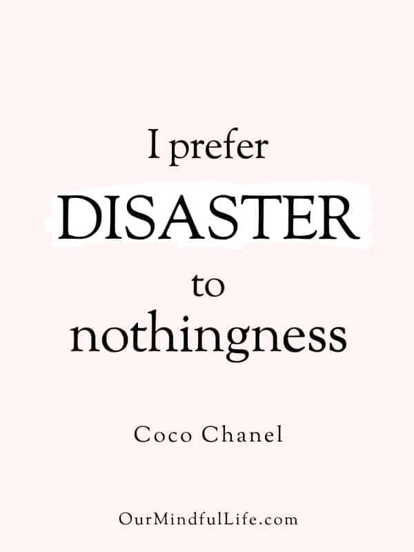 I prefer disaster to nothingness.  - Coco Chanel