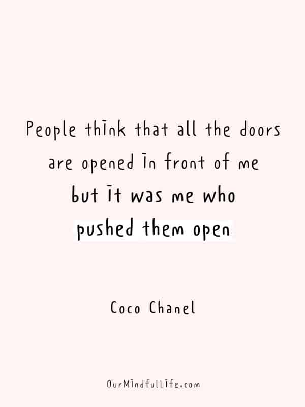People think that all the doors are opened in front of me, but it was me who pushed them open.  - Coco Chanel