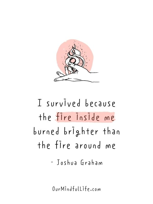 I survived because the fire inside me burned brighter than the fire around me - badass quotes for strong women